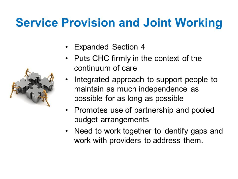 Service Provision and Joint Working Expanded Section 4 Puts CHC firmly in the context of the continuum of care Integrated approach to support people to maintain as much independence as possible for as long as possible Promotes use of partnership and pooled budget arrangements Need to work together to identify gaps and work with providers to address them.
