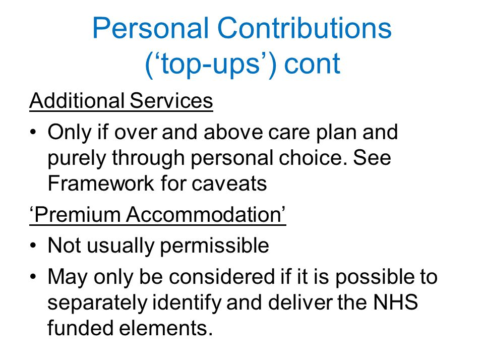 Personal Contributions ('top-ups') cont Additional Services Only if over and above care plan and purely through personal choice.