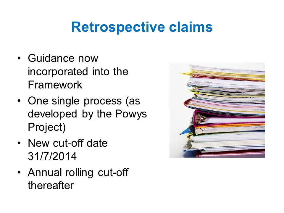 Retrospective claims Guidance now incorporated into the Framework One single process (as developed by the Powys Project) New cut-off date 31/7/2014 Annual rolling cut-off thereafter