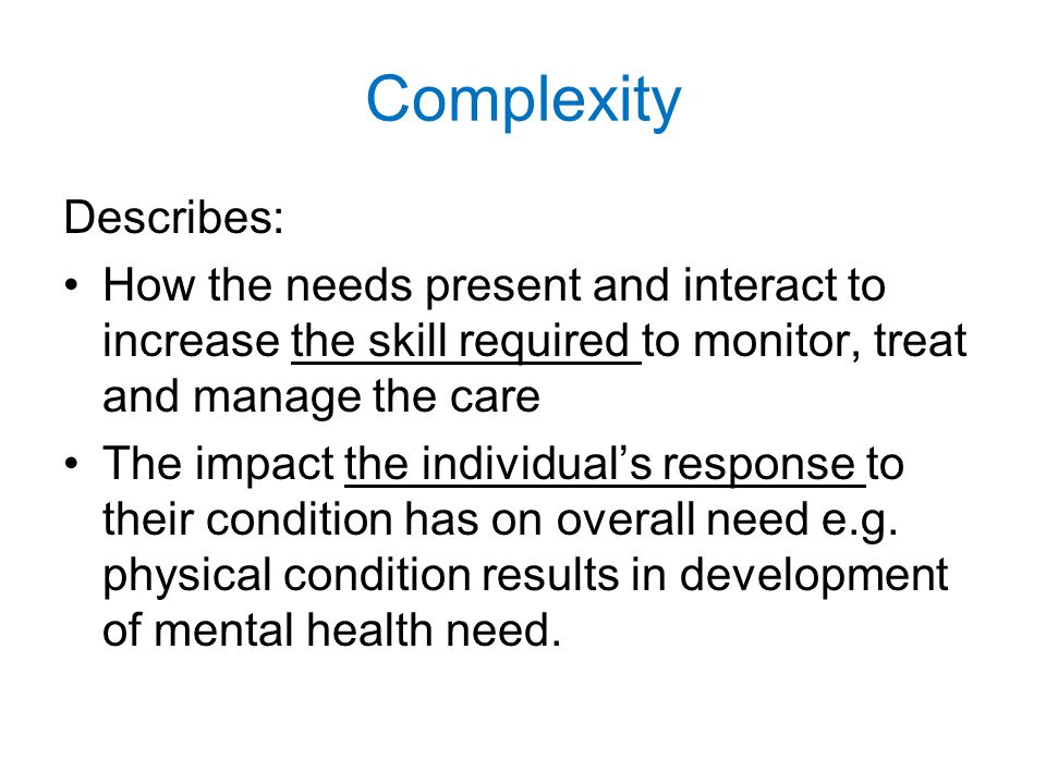 Complexity Describes: How the needs present and interact to increase the skill required to monitor, treat and manage the care The impact the individual's response to their condition has on overall need e.g.