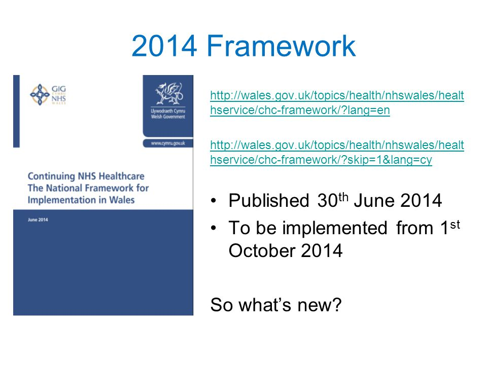 2014 Framework http://wales.gov.uk/topics/health/nhswales/healt hservice/chc-framework/?lang=en http://wales.gov.uk/topics/health/nhswales/healt hservice/chc-framework/?skip=1&lang=cy Published 30 th June 2014 To be implemented from 1 st October 2014 So what's new?