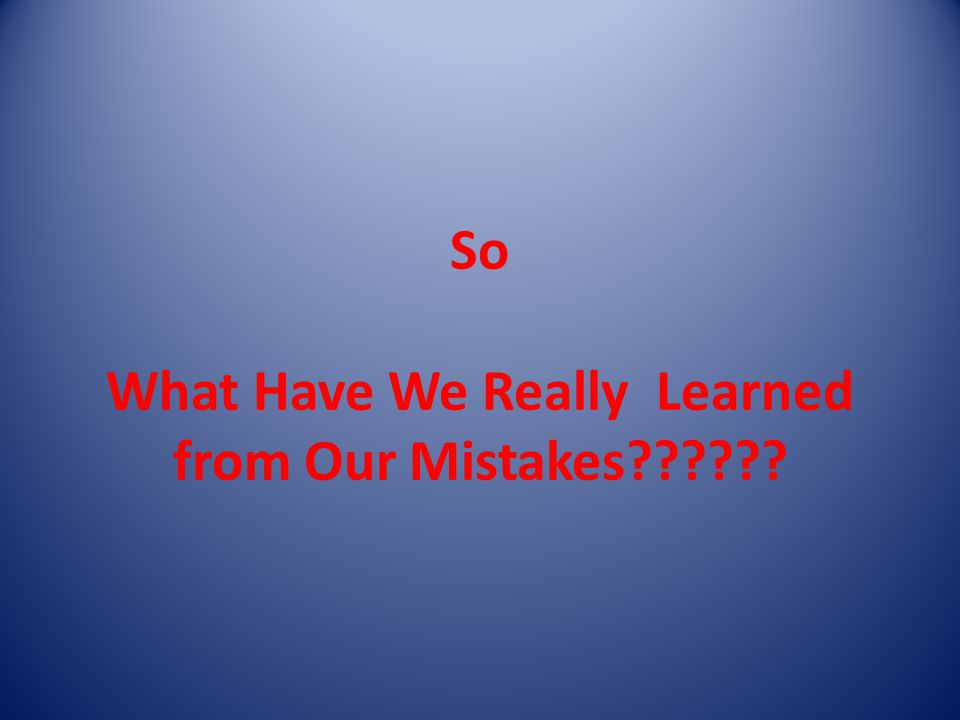 So What Have We Really Learned from Our Mistakes??????