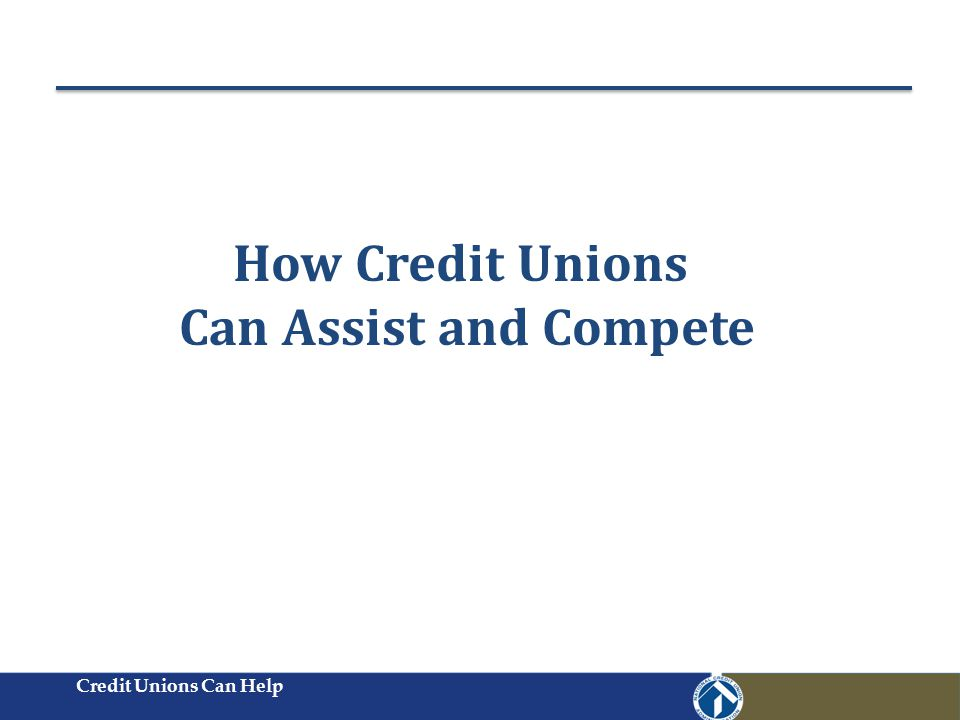 Credit Unions Can Help How Credit Unions Can Assist and Compete