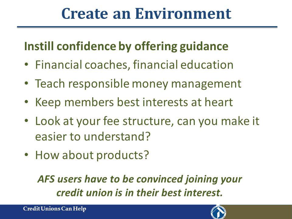 Create an Environment Credit Unions Can Help Instill confidence by offering guidance Financial coaches, financial education Teach responsible money management Keep members best interests at heart Look at your fee structure, can you make it easier to understand.