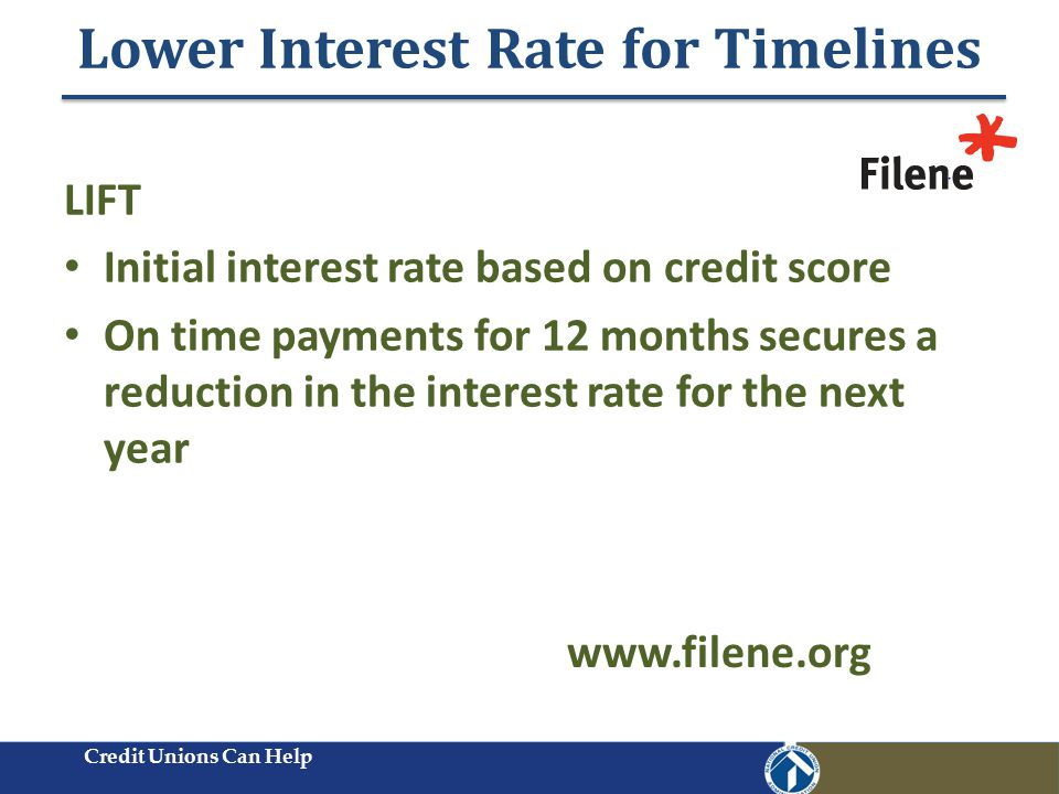 Lower Interest Rate for Timelines Credit Unions Can Help LIFT Initial interest rate based on credit score On time payments for 12 months secures a reduction in the interest rate for the next year www.filene.org
