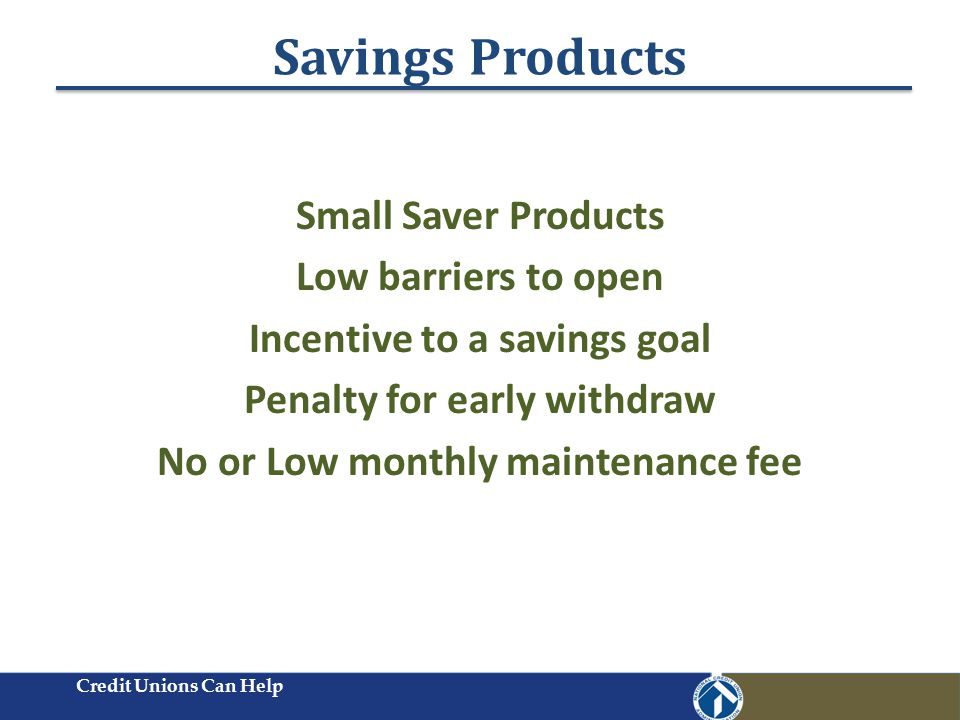 Savings Products Credit Unions Can Help Small Saver Products Low barriers to open Incentive to a savings goal Penalty for early withdraw No or Low monthly maintenance fee