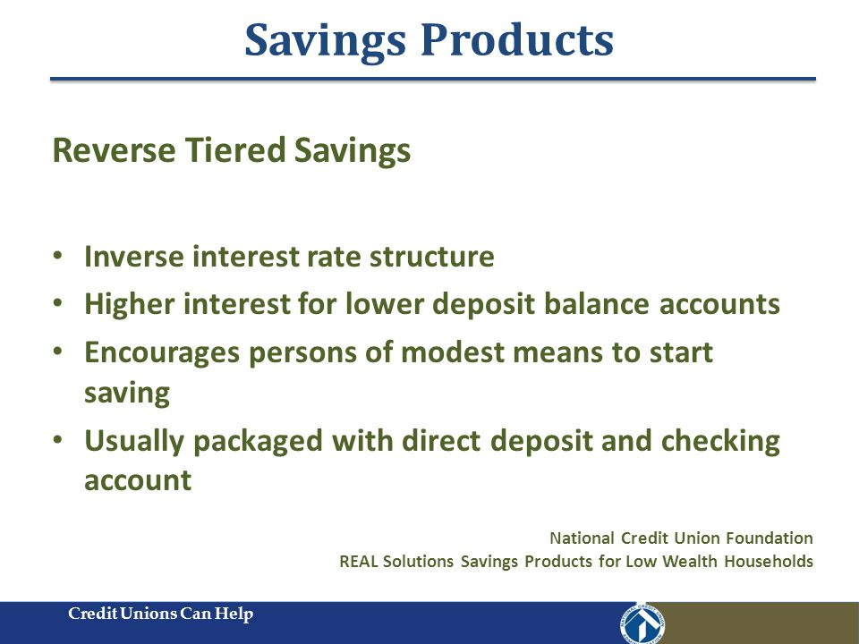 Savings Products Credit Unions Can Help Reverse Tiered Savings Inverse interest rate structure Higher interest for lower deposit balance accounts Encourages persons of modest means to start saving Usually packaged with direct deposit and checking account National Credit Union Foundation REAL Solutions Savings Products for Low Wealth Households