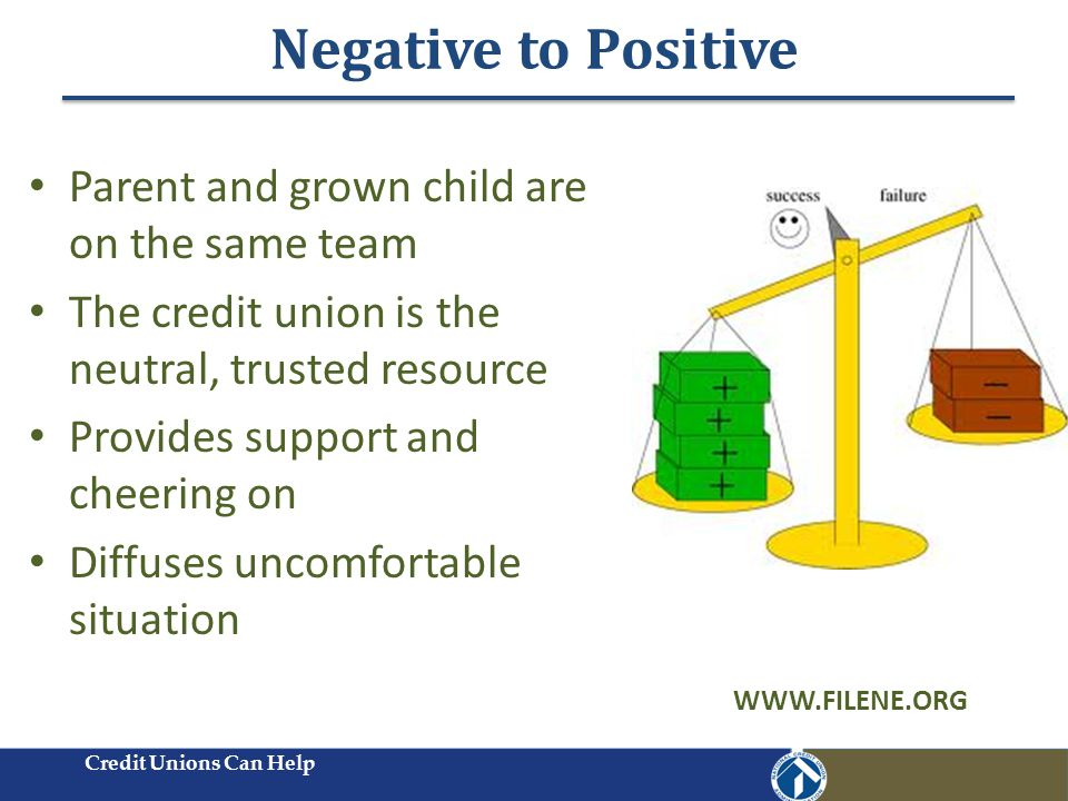 Negative to Positive Credit Unions Can Help Parent and grown child are on the same team The credit union is the neutral, trusted resource Provides support and cheering on Diffuses uncomfortable situation WWW.FILENE.ORG
