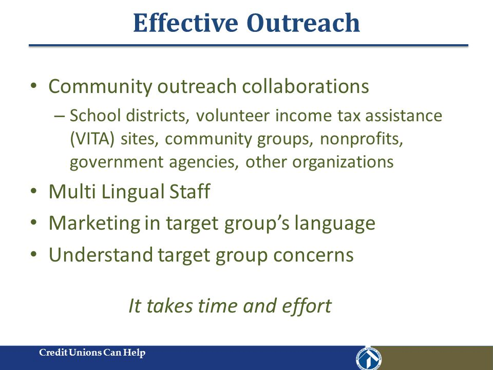Effective Outreach Credit Unions Can Help Community outreach collaborations – School districts, volunteer income tax assistance (VITA) sites, community groups, nonprofits, government agencies, other organizations Multi Lingual Staff Marketing in target group's language Understand target group concerns It takes time and effort