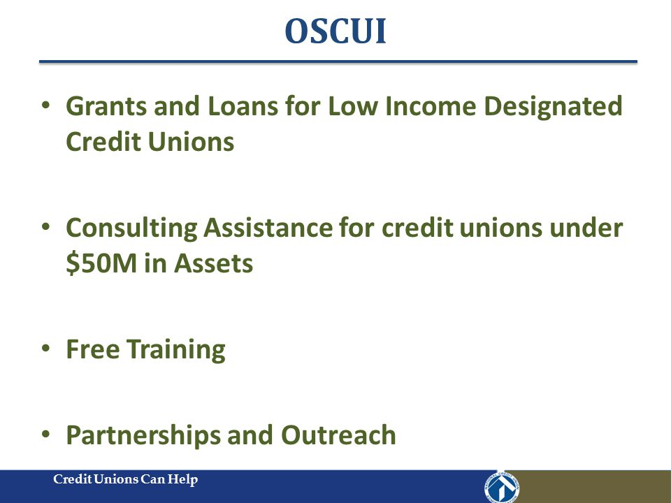 OSCUI Credit Unions Can Help Grants and Loans for Low Income Designated Credit Unions Consulting Assistance for credit unions under $50M in Assets Free Training Partnerships and Outreach