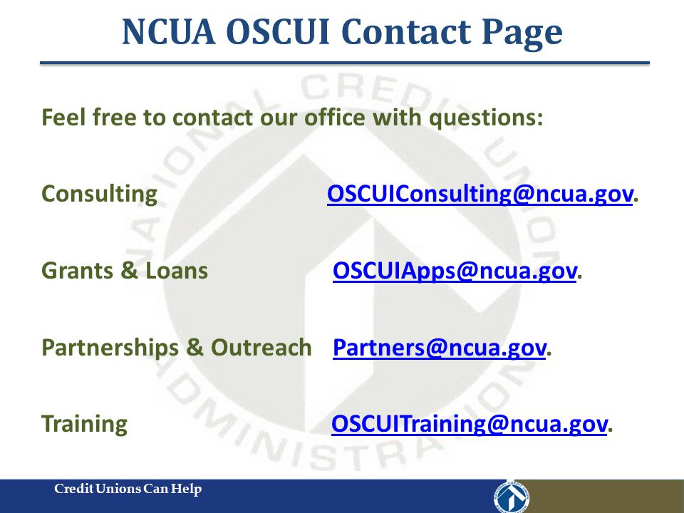 NCUA OSCUI Contact Page Feel free to contact our office with questions: Consulting OSCUIConsulting@ncua.gov.OSCUIConsulting@ncua.gov Grants & Loans OSCUIApps@ncua.gov.OSCUIApps@ncua.gov Partnerships & Outreach Partners@ncua.gov.Partners@ncua.gov Training OSCUITraining@ncua.gov.OSCUITraining@ncua.gov Credit Unions Can Help