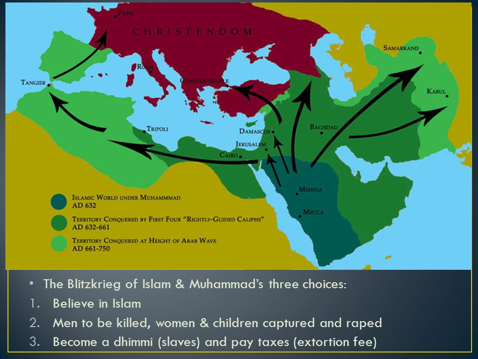 The Blitzkrieg of Islam & Muhammad's three choices: 1.Believe in Islam 2.Men to be killed, women & children captured and raped 3.Become a dhimmi (slaves) and pay taxes (extortion fee)
