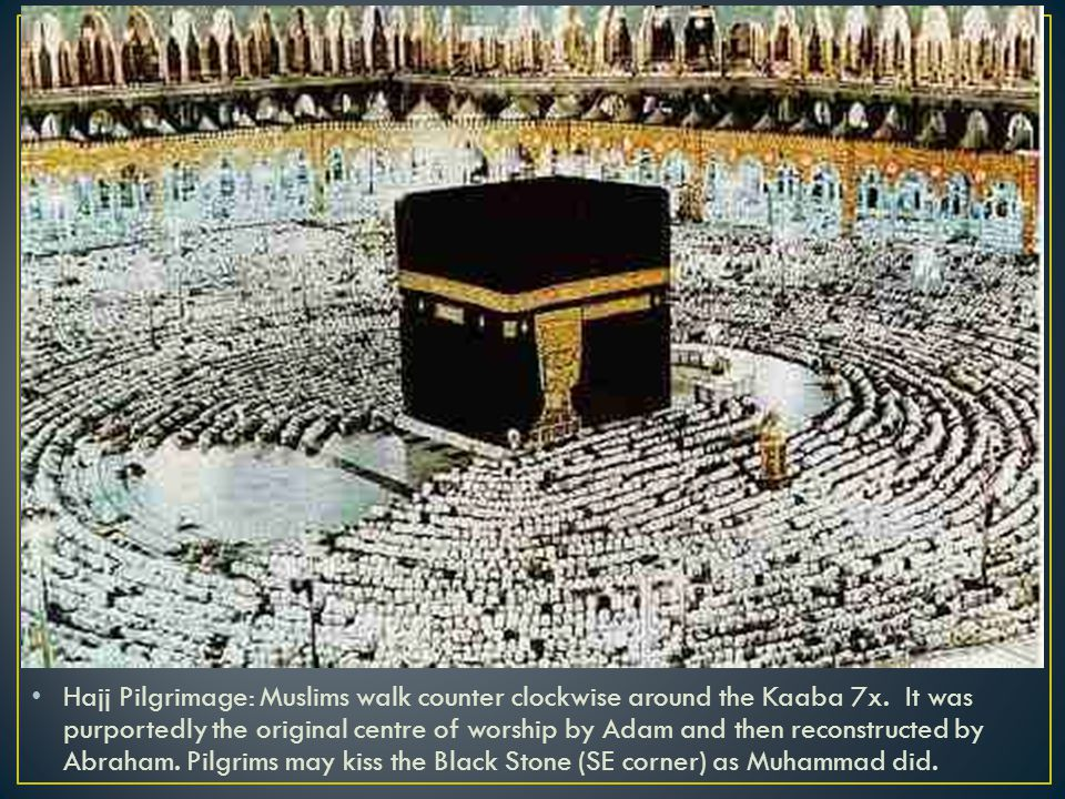 Hajj Pilgrimage: Muslims walk counter clockwise around the Kaaba 7x.