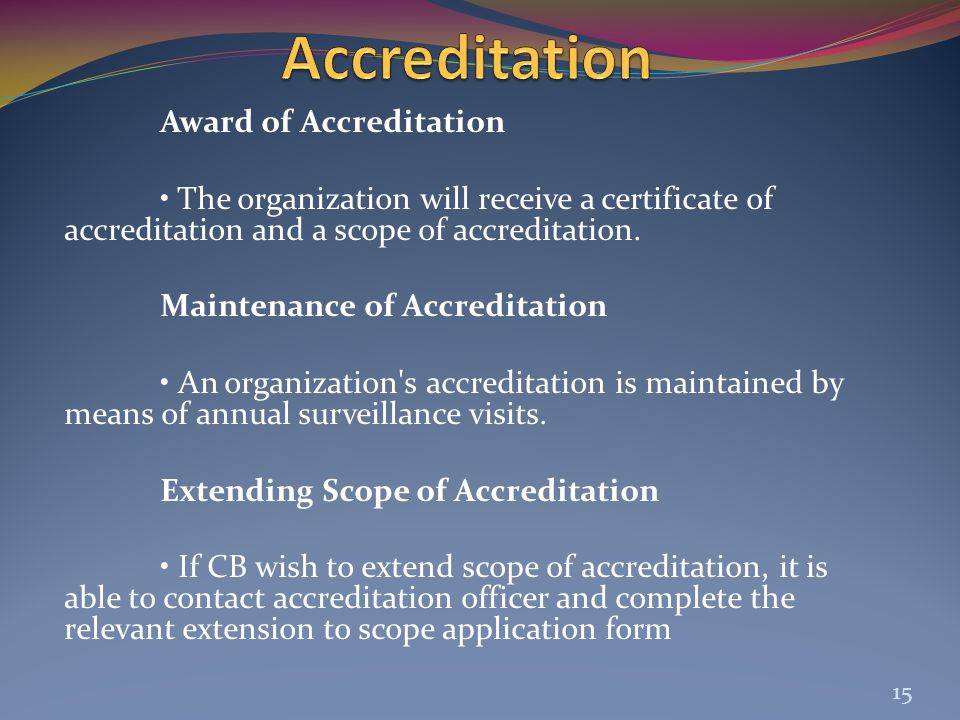 Award of Accreditation The organization will receive a certificate of accreditation and a scope of accreditation. Maintenance of Accreditation An orga