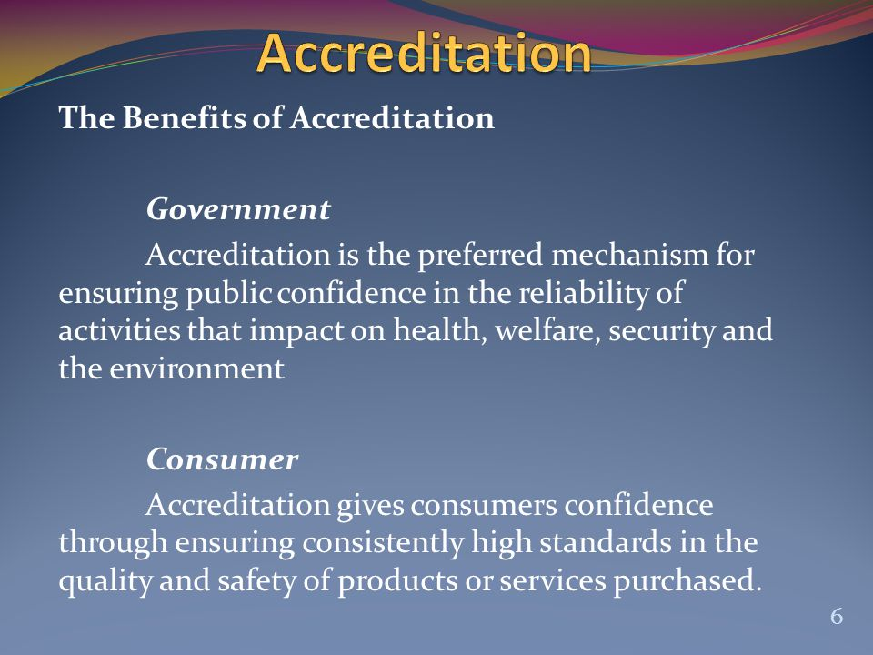 The Benefits of Accreditation Government Accreditation is the preferred mechanism for ensuring public confidence in the reliability of activities that