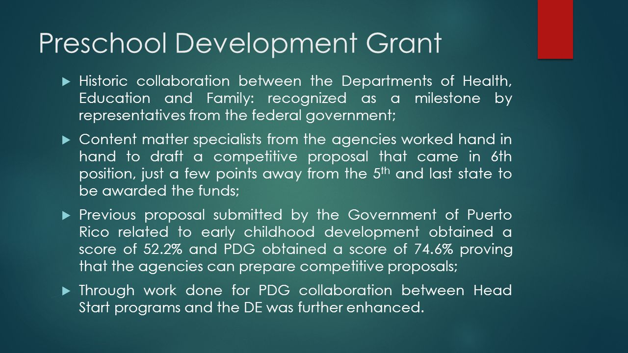 Preschool Development Grant  Historic collaboration between the Departments of Health, Education and Family: recognized as a milestone by representatives from the federal government;  Content matter specialists from the agencies worked hand in hand to draft a competitive proposal that came in 6th position, just a few points away from the 5 th and last state to be awarded the funds;  Previous proposal submitted by the Government of Puerto Rico related to early childhood development obtained a score of 52.2% and PDG obtained a score of 74.6% proving that the agencies can prepare competitive proposals;  Through work done for PDG collaboration between Head Start programs and the DE was further enhanced.