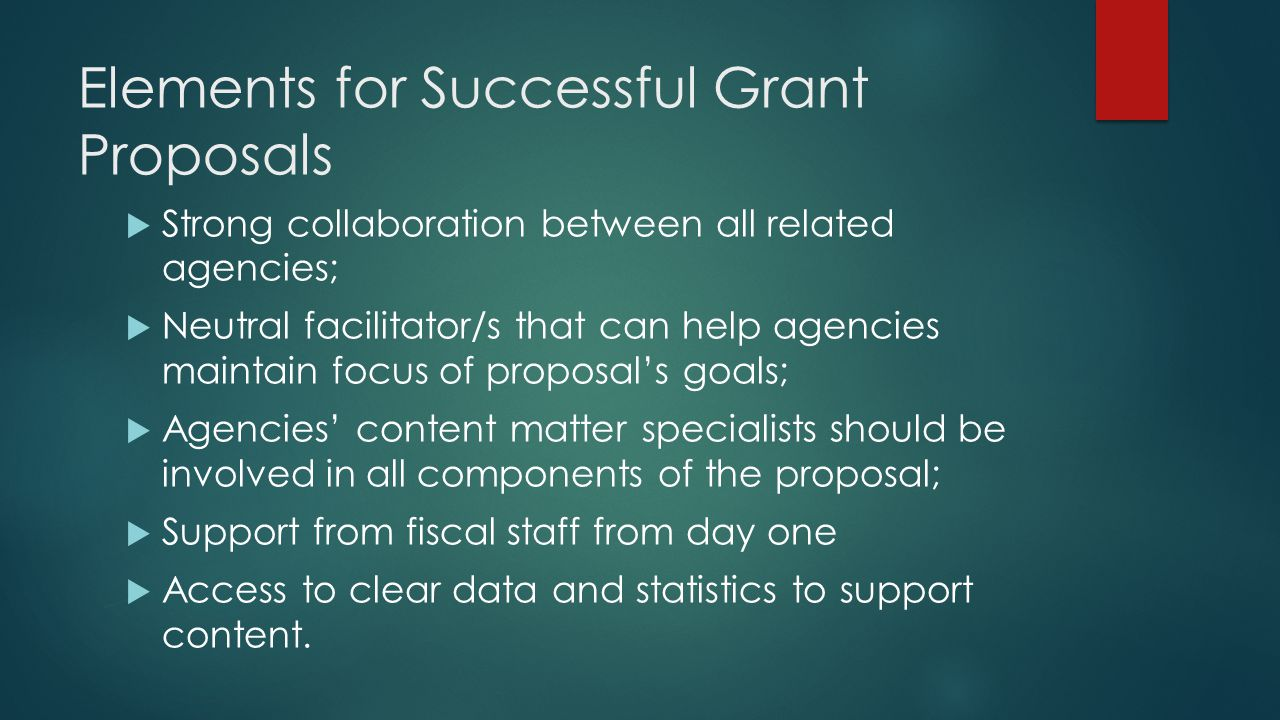 Elements for Successful Grant Proposals  Strong collaboration between all related agencies;  Neutral facilitator/s that can help agencies maintain focus of proposal's goals;  Agencies' content matter specialists should be involved in all components of the proposal;  Support from fiscal staff from day one  Access to clear data and statistics to support content.