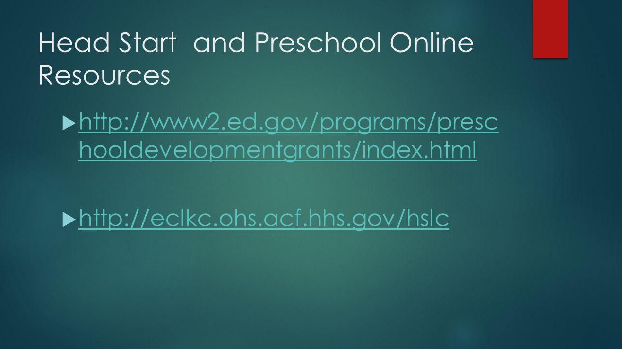 Head Start and Preschool Online Resources  http://www2.ed.gov/programs/presc hooldevelopmentgrants/index.html http://www2.ed.gov/programs/presc hooldevelopmentgrants/index.html  http://eclkc.ohs.acf.hhs.gov/hslc http://eclkc.ohs.acf.hhs.gov/hslc