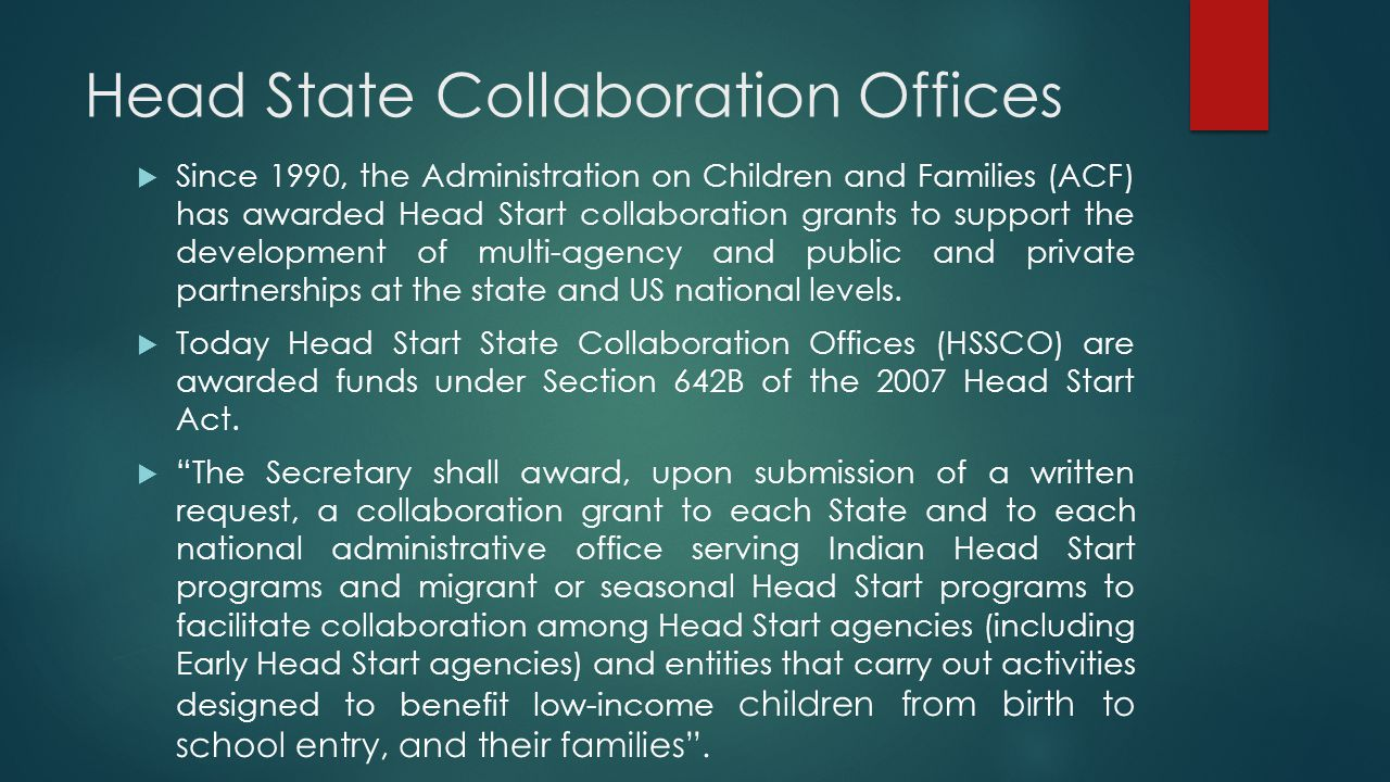 Head State Collaboration Offices  Since 1990, the Administration on Children and Families (ACF) has awarded Head Start collaboration grants to support the development of multi-agency and public and private partnerships at the state and US national levels.
