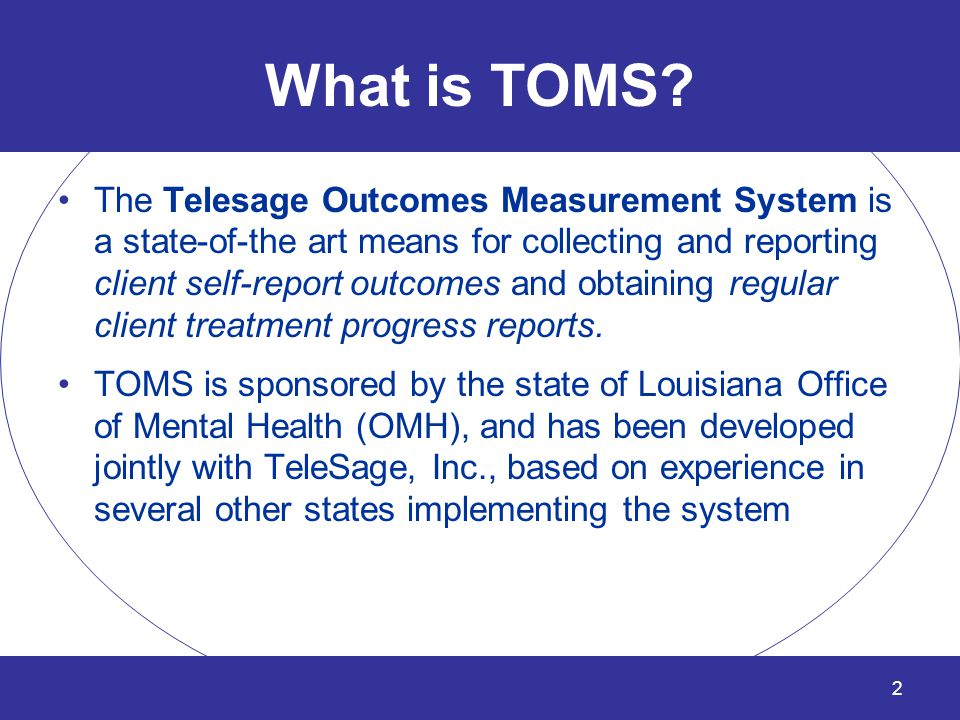 What is TOMS? The Telesage Outcomes Measurement System is a state-of-the art means for collecting and reporting client self-report outcomes and obtain