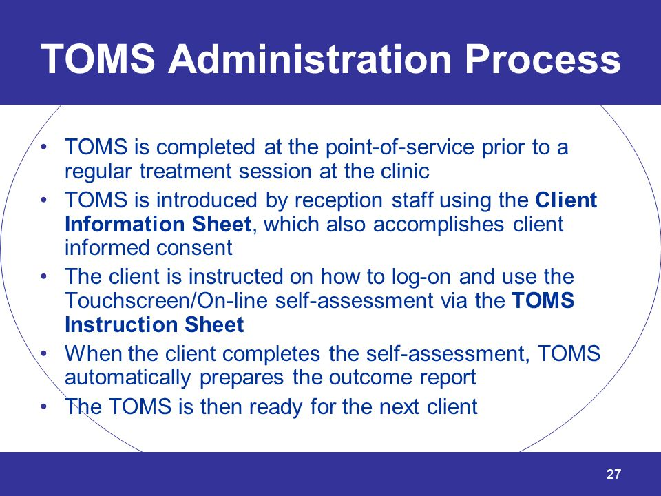 TOMS Administration Process TOMS is completed at the point-of-service prior to a regular treatment session at the clinic TOMS is introduced by recepti
