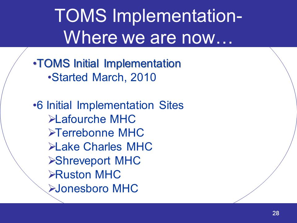 28 TOMS Implementation- Where we are now… TOMS Initial ImplementationTOMS Initial Implementation Started March, 2010 6 Initial Implementation Sites 
