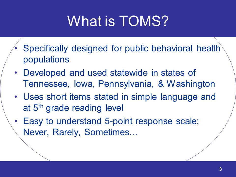 What is TOMS? Specifically designed for public behavioral health populations Developed and used statewide in states of Tennessee, Iowa, Pennsylvania,