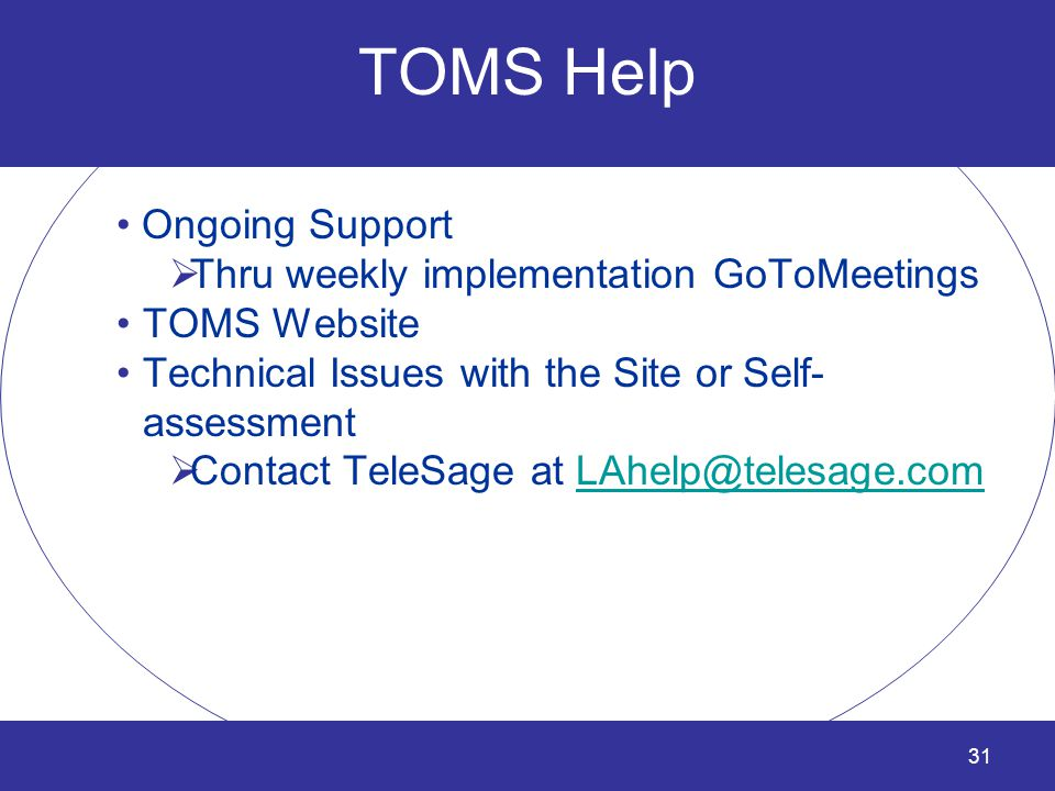 31 TOMS Help Ongoing Support  Thru weekly implementation GoToMeetings TOMS Website Technical Issues with the Site or Self- assessment  Contact TeleS