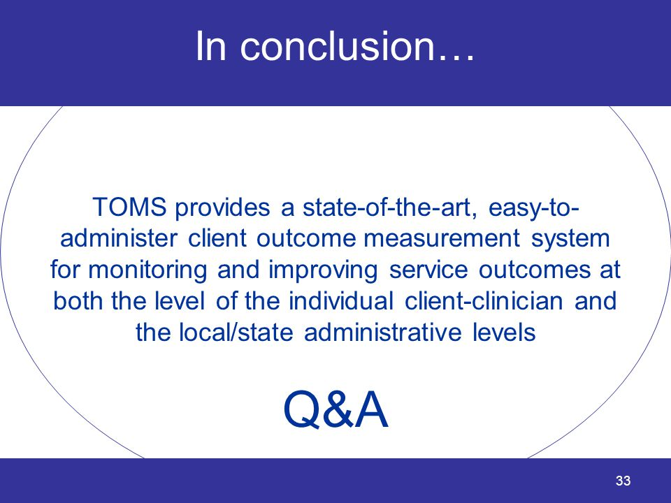 33 In conclusion… TOMS provides a state-of-the-art, easy-to- administer client outcome measurement system for monitoring and improving service outcome