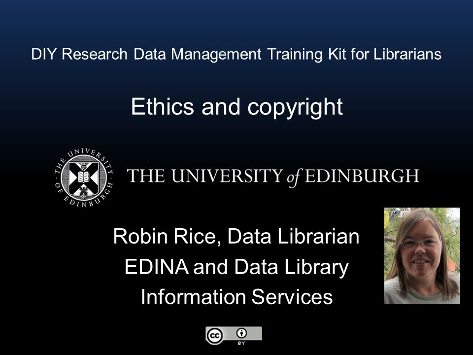 DIY Research Data Management Training Kit for Librarians Ethics and copyright Robin Rice, Data Librarian EDINA and Data Library Information Services