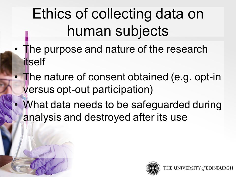 Ethics of collecting data on human subjects The purpose and nature of the research itself The nature of consent obtained (e.g.