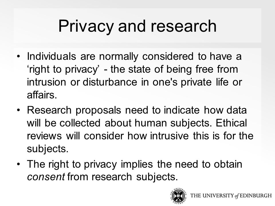 Privacy and research Individuals are normally considered to have a 'right to privacy' - the state of being free from intrusion or disturbance in one s private life or affairs.