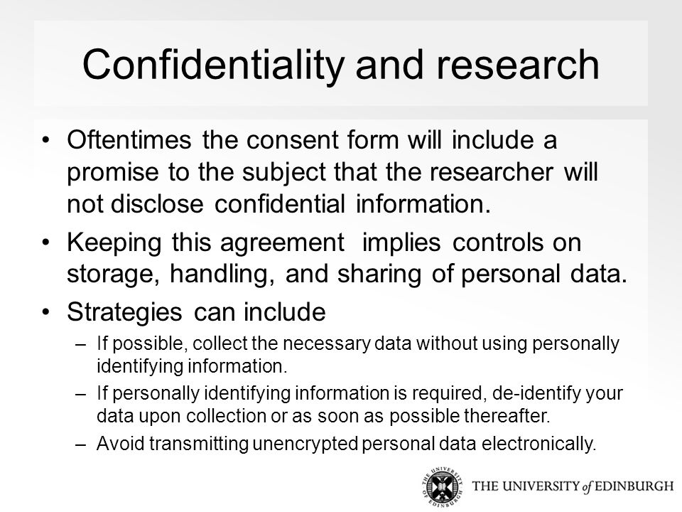 Confidentiality and research Oftentimes the consent form will include a promise to the subject that the researcher will not disclose confidential information.