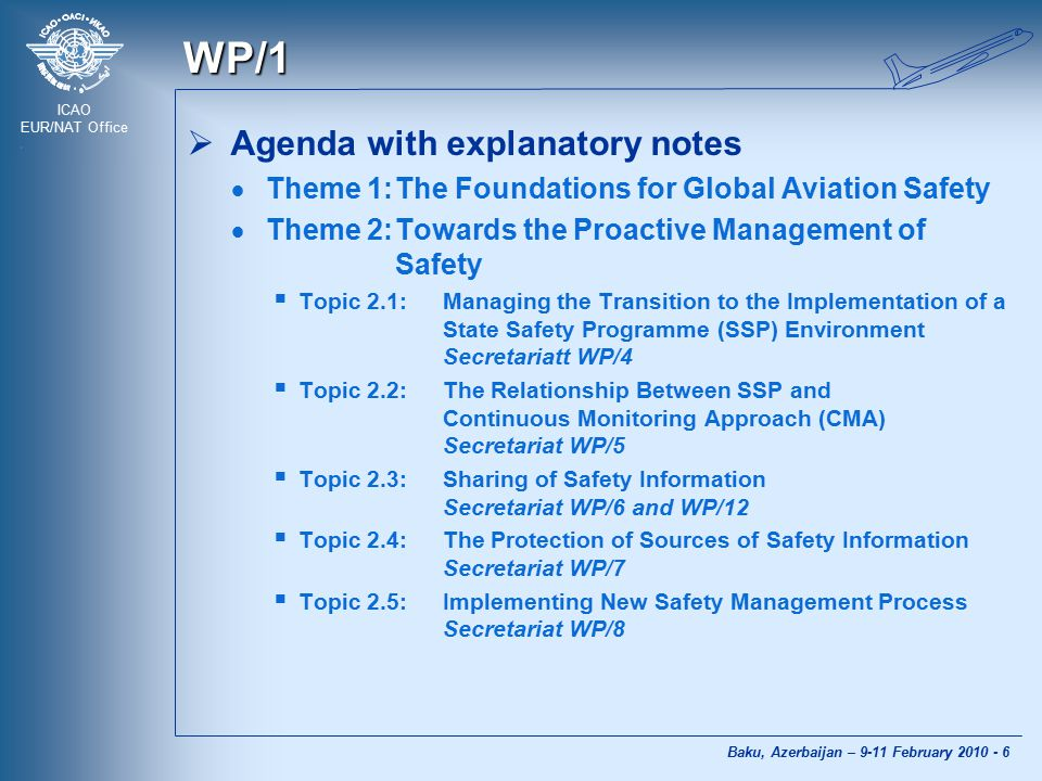 ICAO EUR/NAT Office Baku, Azerbaijan – 9-11 February 2010 - 6 WP/1  Agenda with explanatory notes  Theme 1:The Foundations for Global Aviation Safet