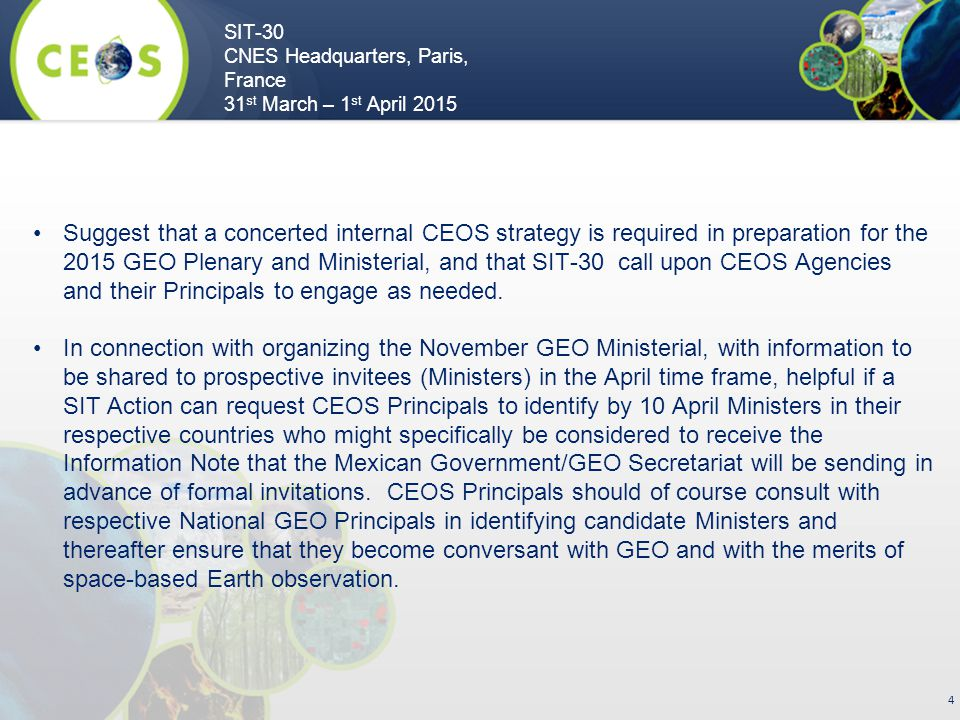 SIT-30 CNES Headquarters, Paris, France 31 st March – 1 st April 2015 4 Suggest that a concerted internal CEOS strategy is required in preparation for the 2015 GEO Plenary and Ministerial, and that SIT-30 call upon CEOS Agencies and their Principals to engage as needed.