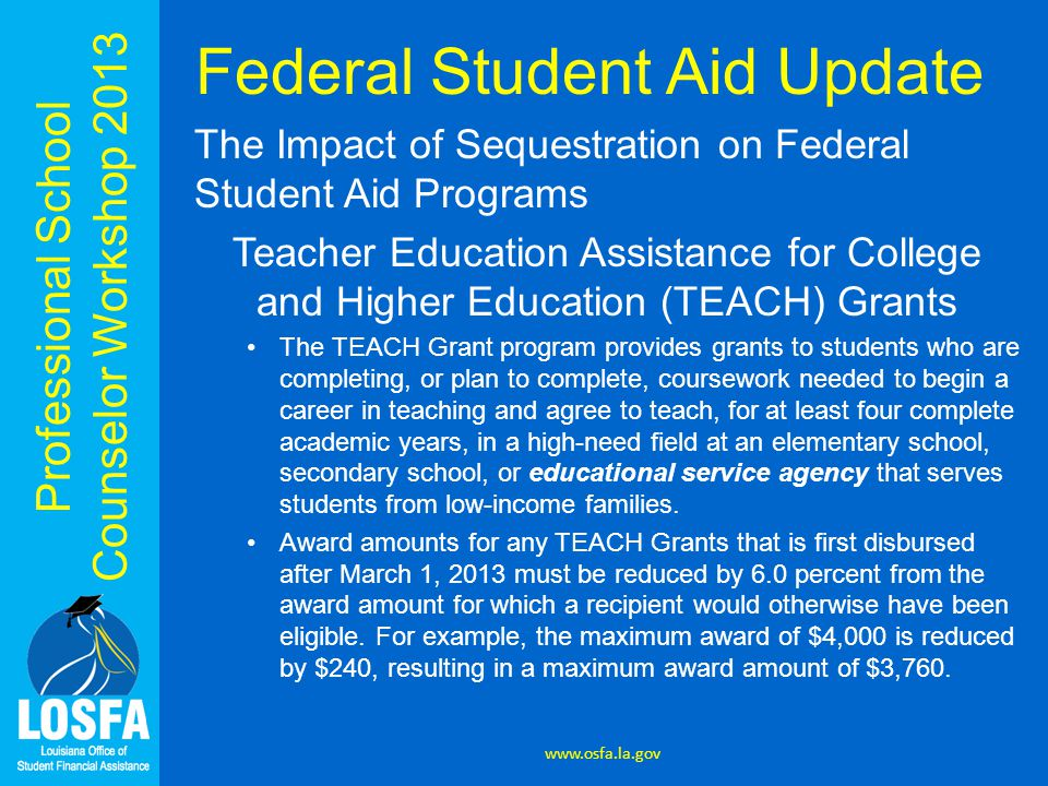 Professional School Counselor Workshop 2013 Federal Student Aid Update The Impact of Sequestration on Federal Student Aid Programs Teacher Education A
