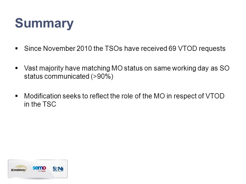 Summary  Since November 2010 the TSOs have received 69 VTOD requests  Vast majority have matching MO status on same working day as SO status communicated (>90%)  Modification seeks to reflect the role of the MO in respect of VTOD in the TSC