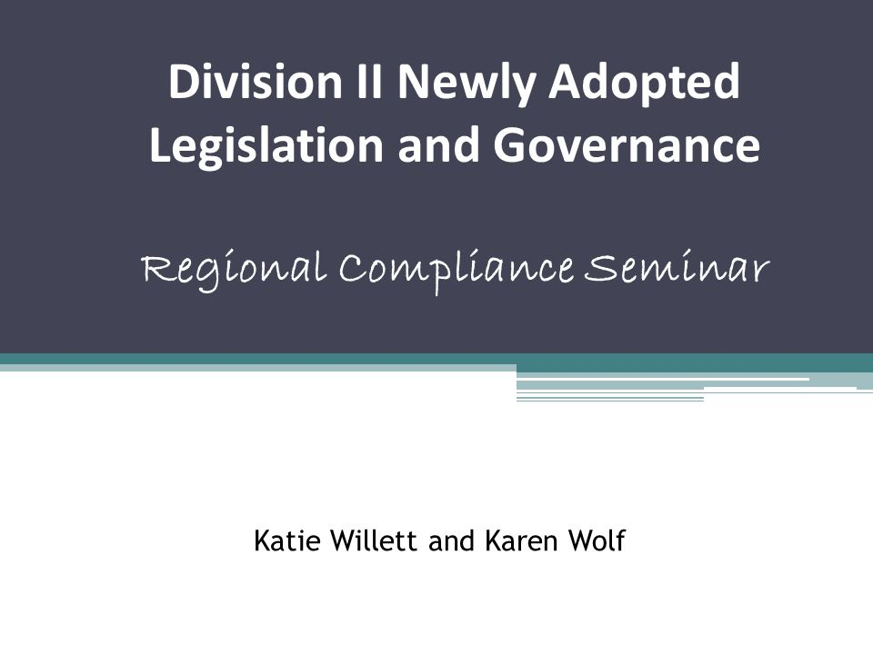 Katie Willett and Karen Wolf Division II Newly Adopted Legislation and Governance Regional Compliance Seminar