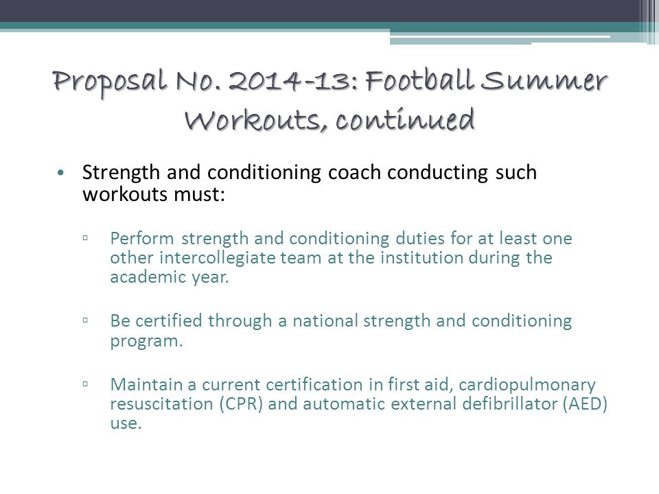 Proposal No. 2014-13: Football Summer Workouts, continued Strength and conditioning coach conducting such workouts must: ▫ Perform strength and condit