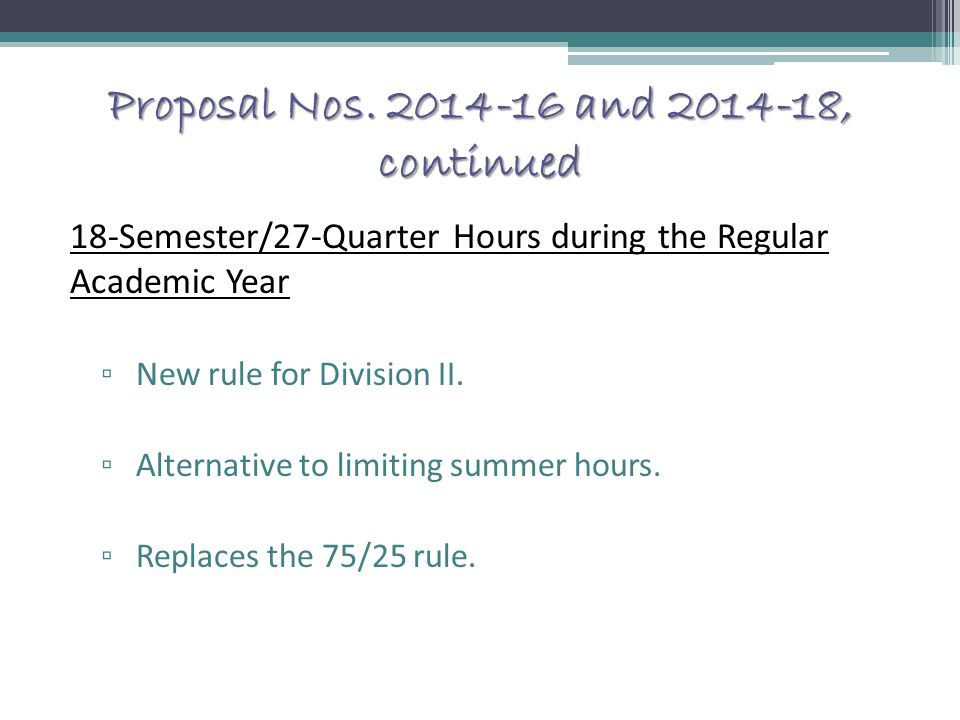 Proposal Nos. 2014-16 and 2014-18, continued 18-Semester/27-Quarter Hours during the Regular Academic Year ▫ New rule for Division II. ▫ Alternative t