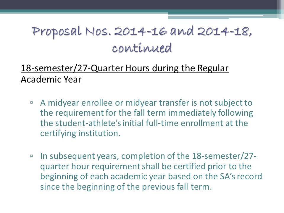 Proposal Nos. 2014-16 and 2014-18, continued 18-semester/27-Quarter Hours during the Regular Academic Year ▫ A midyear enrollee or midyear transfer is
