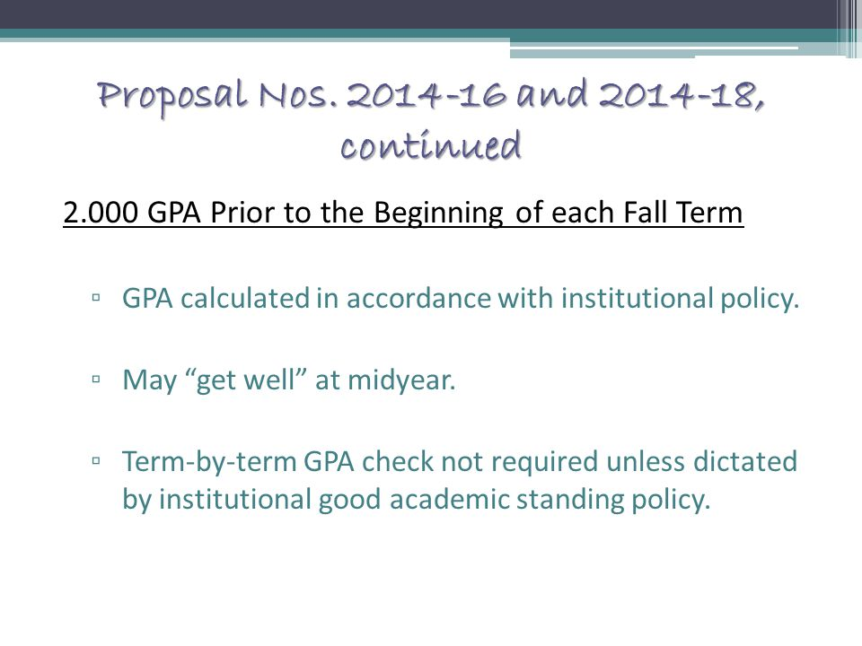 Proposal Nos. 2014-16 and 2014-18, continued 2.000 GPA Prior to the Beginning of each Fall Term ▫ GPA calculated in accordance with institutional poli