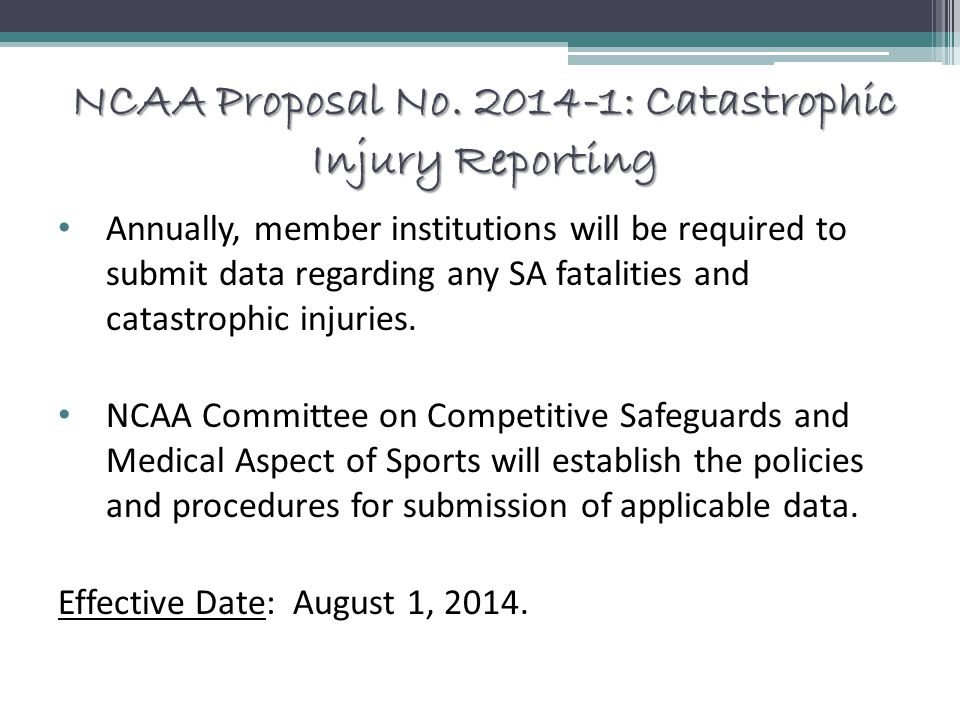 NCAA Proposal No. 2014-1: Catastrophic Injury Reporting Annually, member institutions will be required to submit data regarding any SA fatalities and