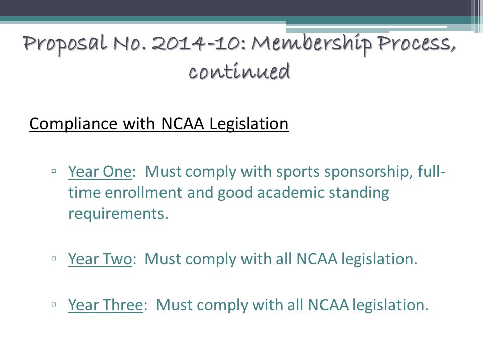 Proposal No. 2014-10: Membership Process, continued Compliance with NCAA Legislation ▫ Year One: Must comply with sports sponsorship, full- time enrol