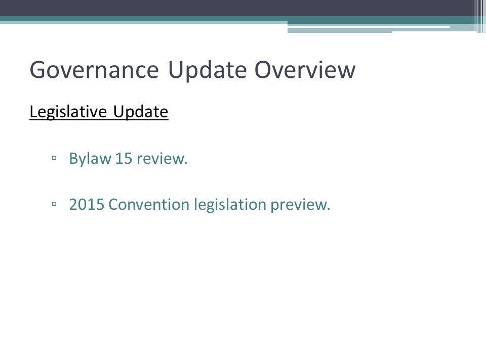 Governance Update Overview Legislative Update ▫ Bylaw 15 review. ▫ 2015 Convention legislation preview.
