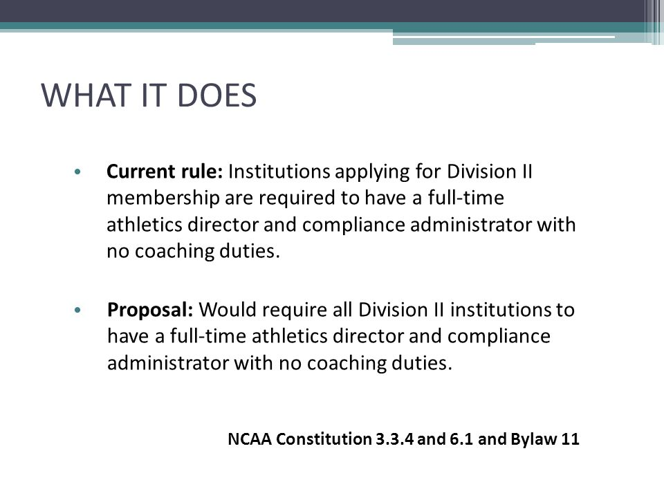 WHAT IT DOES Current rule: Institutions applying for Division II membership are required to have a full-time athletics director and compliance adminis