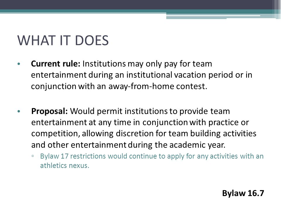 WHAT IT DOES Current rule: Institutions may only pay for team entertainment during an institutional vacation period or in conjunction with an away-from-home contest.