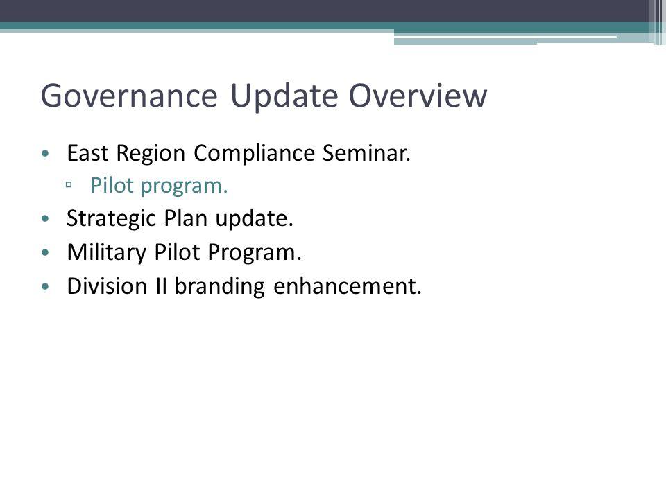 Governance Update Overview East Region Compliance Seminar. ▫ Pilot program. Strategic Plan update. Military Pilot Program. Division II branding enhanc