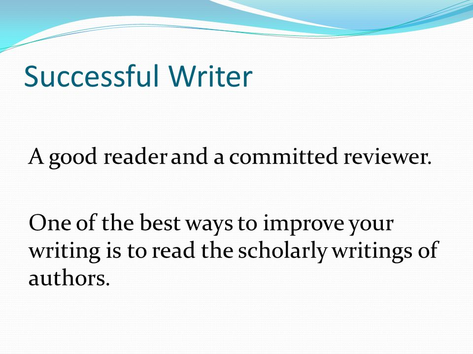 Successful Writer A good reader and a committed reviewer. One of the best ways to improve your writing is to read the scholarly writings of authors.