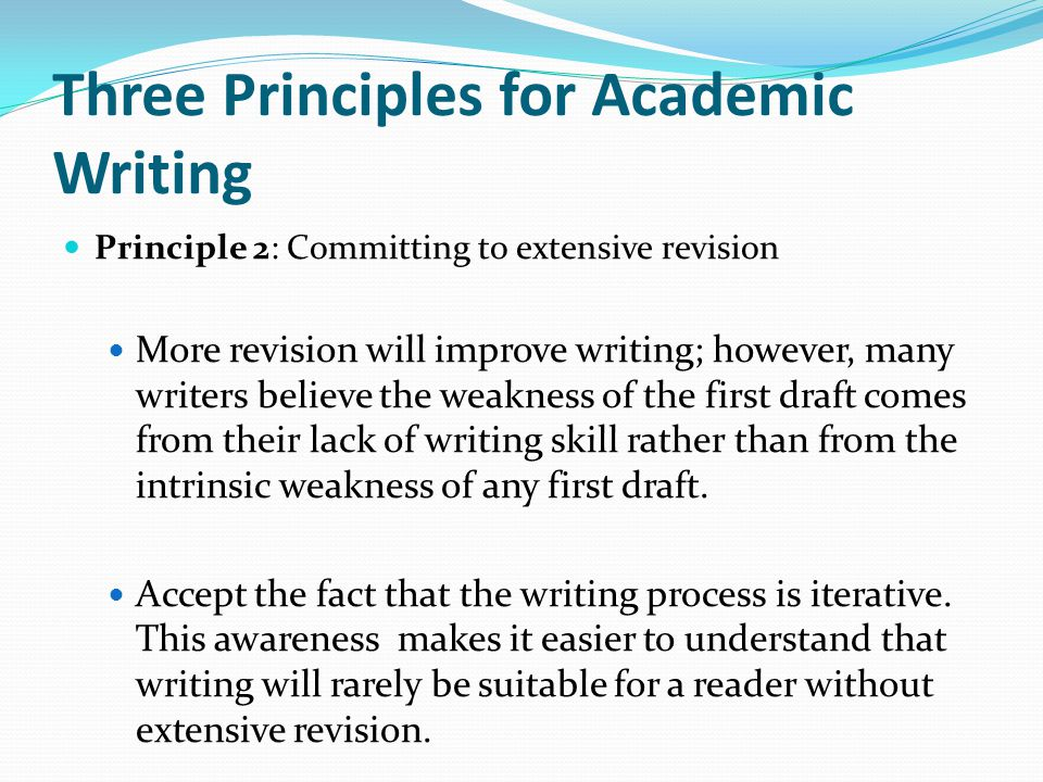 Three Principles for Academic Writing Principle 2: Committing to extensive revision More revision will improve writing; however, many writers believe the weakness of the first draft comes from their lack of writing skill rather than from the intrinsic weakness of any first draft.